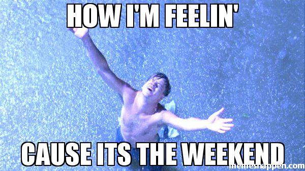 its the weekend how im feeling meme