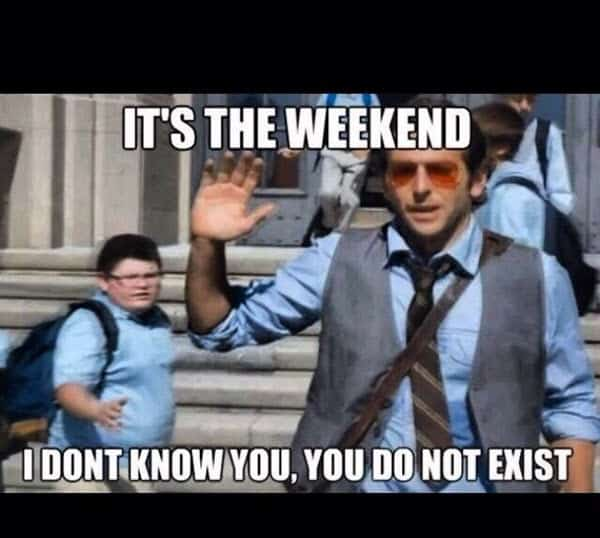 its the weekend i dont know you meme