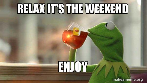 relax its the weekend meme