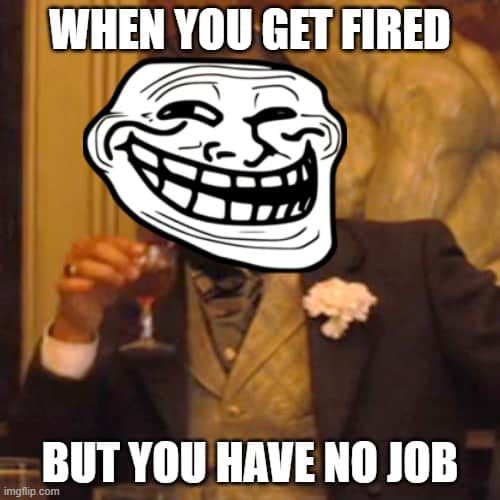 you re fired have no job meme