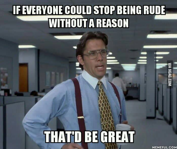 If everyone could stop being rude without a reason Rude Meme