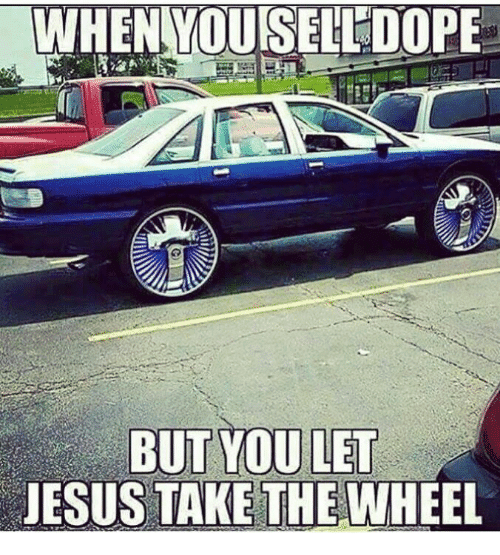 When you sell dope Jesus take the wheel Meme