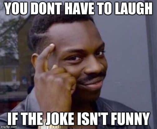 You don't have to laugh Not funny Meme