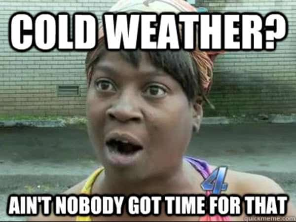cold weather aint nobody got time for that meme