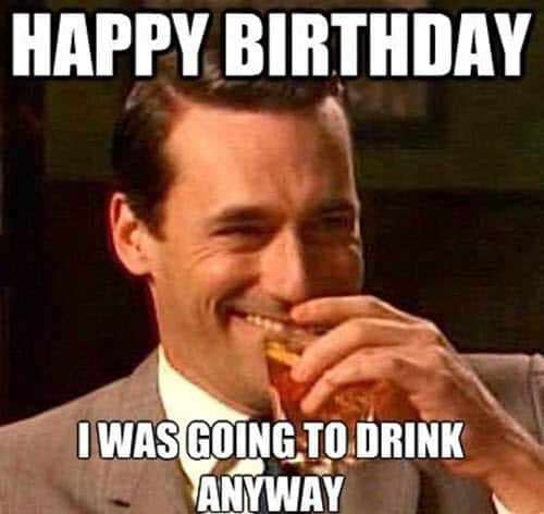 funny birthday going to drink anyway memes