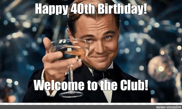 happy 40th birthday welcome to the club meme