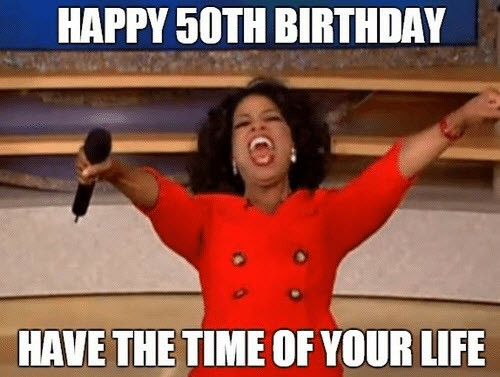 happy 50th birthday time of your life meme