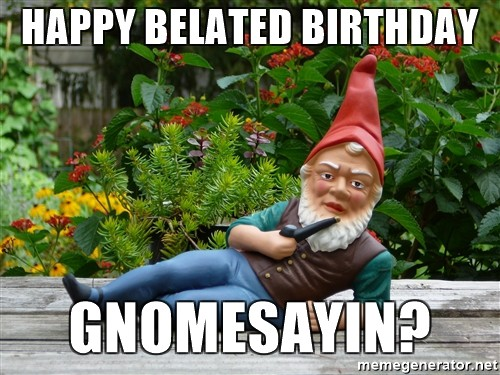happy belated birthday gnomesayin meme 20 funny belated birthday memes for people who always forget