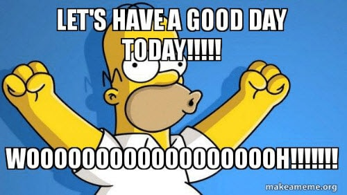 have a good day today woohoo meme