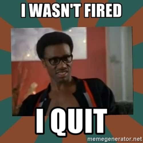 i quit wasnt fired meme