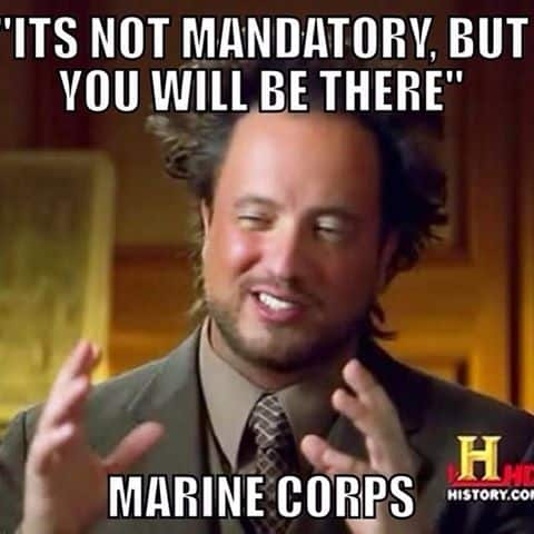 its not mandatory but you will be there marine corps memes