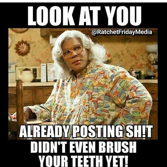 madea didnt even brush your teeth yet meme