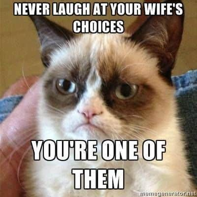 never laugh at your wifes choices youre one of them