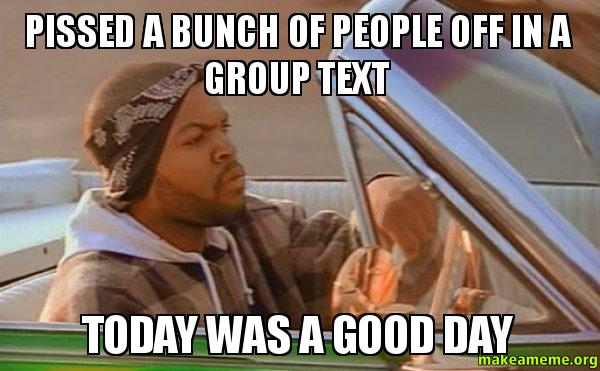 pissed a bunch of people off in a group text today was a good day meme