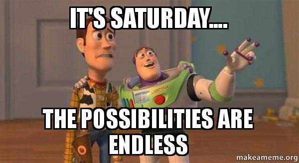 saturday the possibilities are endless meme