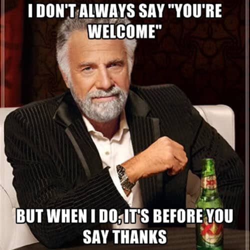 your welcome i dont always say meme